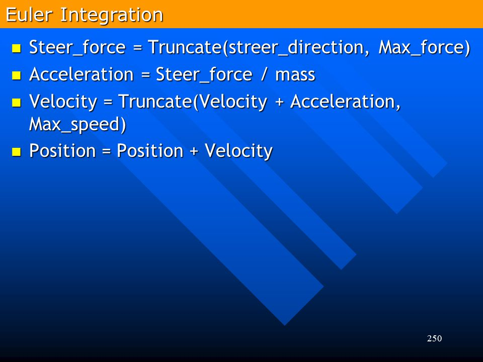 Euler Integration Steer_force = Truncate(streer_direction, Max_force) Acceleration = Steer_force / mass.