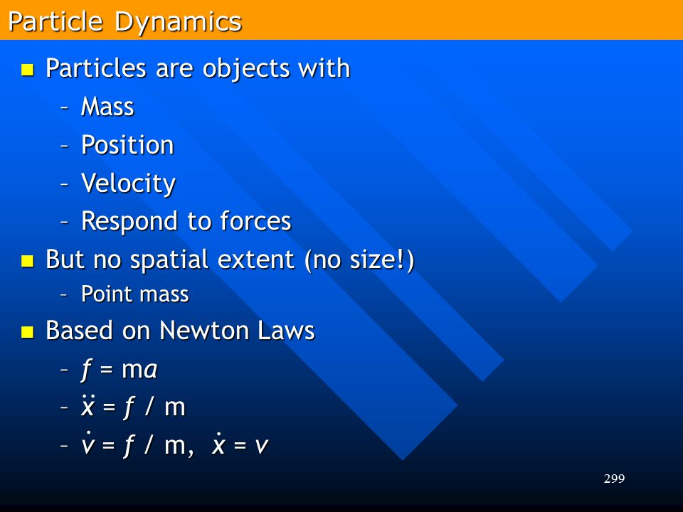Particles are objects with Mass Position Velocity Respond to forces