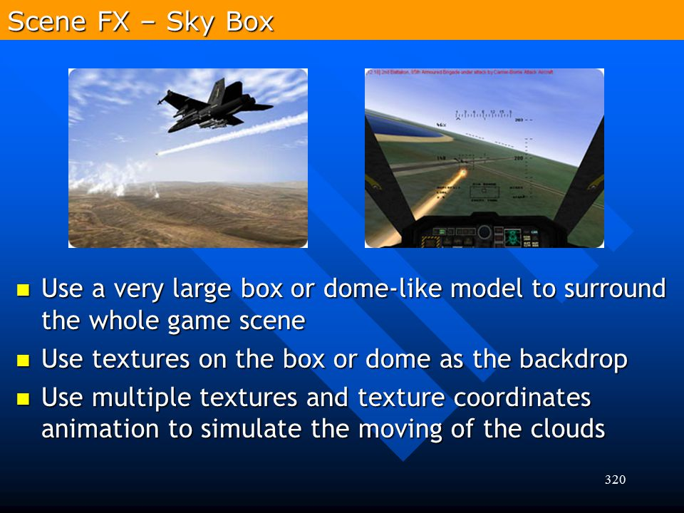 Scene FX – Sky Box Use a very large box or dome-like model to surround the whole game scene. Use textures on the box or dome as the backdrop.