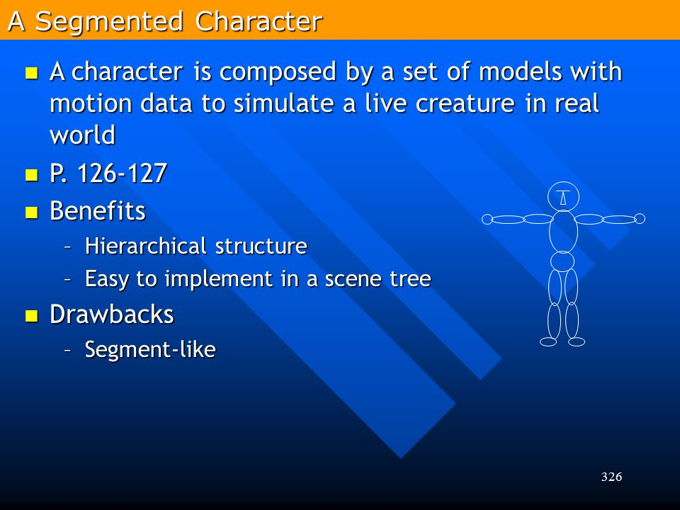 A Segmented Character A character is composed by a set of models with motion data to simulate a live creature in real world.