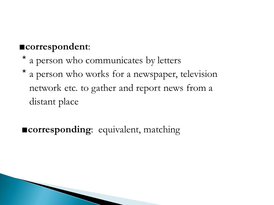 ■correspondent: *a person who communicates by letters *a person who works for a newspaper, television network etc.