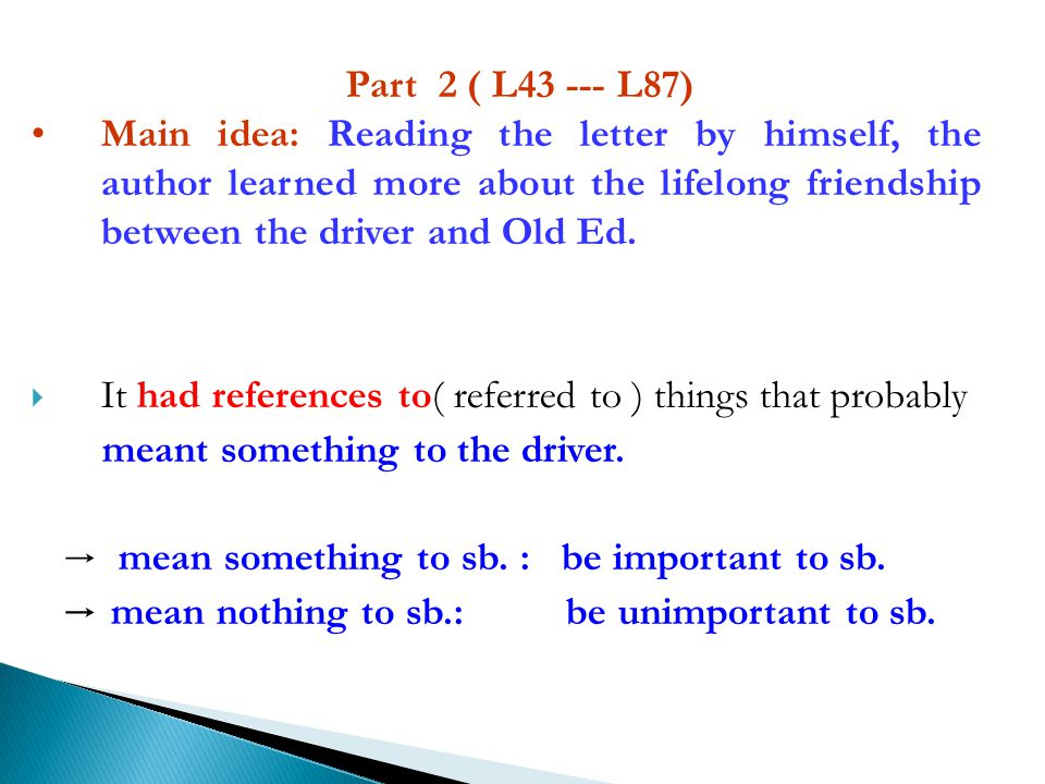 Part 2 ( L43 --- L87) Main idea: Reading the letter by himself, the author learned more about the lifelong friendship between the driver and Old Ed.