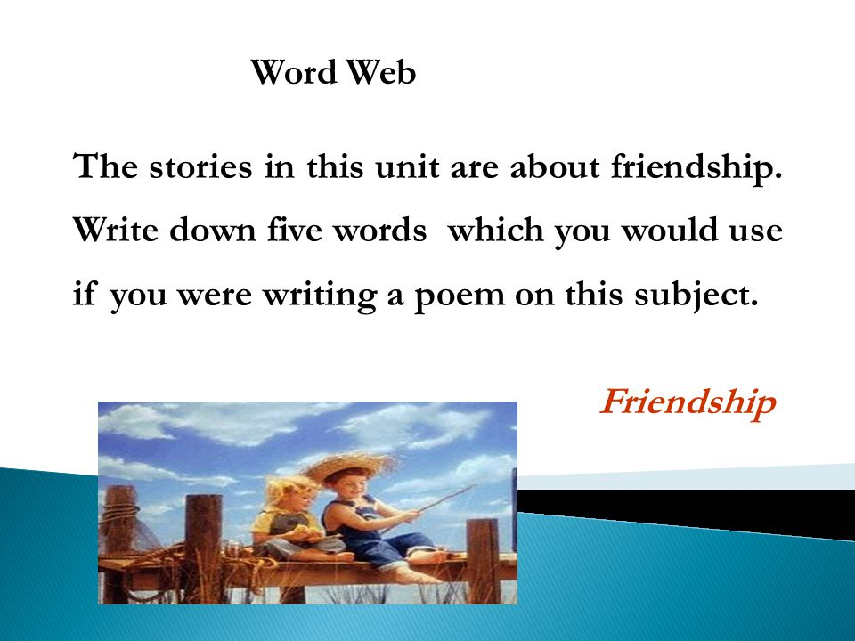 Word Web The stories in this unit are about friendship. Write down five words which you would use if you were writing a poem on this subject.