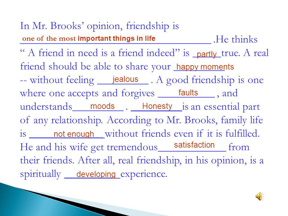 In Mr. Brooks' opinion, friendship is __________________________________ .He thinks A friend in need is a friend indeed is _____true. A real friend should be able to share your _________ -- without feeling _________ . A good friendship is one where one accepts and forgives __________ , and understands_________ . _________is an essential part of any relationship. According to Mr. Brooks, family life is _____________ without friends even if it is fulfilled. He and his wife get tremendous____________ from their friends. After all, real friendship, in his opinion, is a spiritually _________ experience.