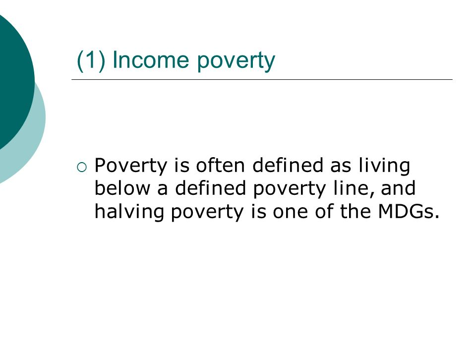 (1) Income povertyPoverty is often defined as living below a defined poverty line, and halving poverty is one of the MDGs.