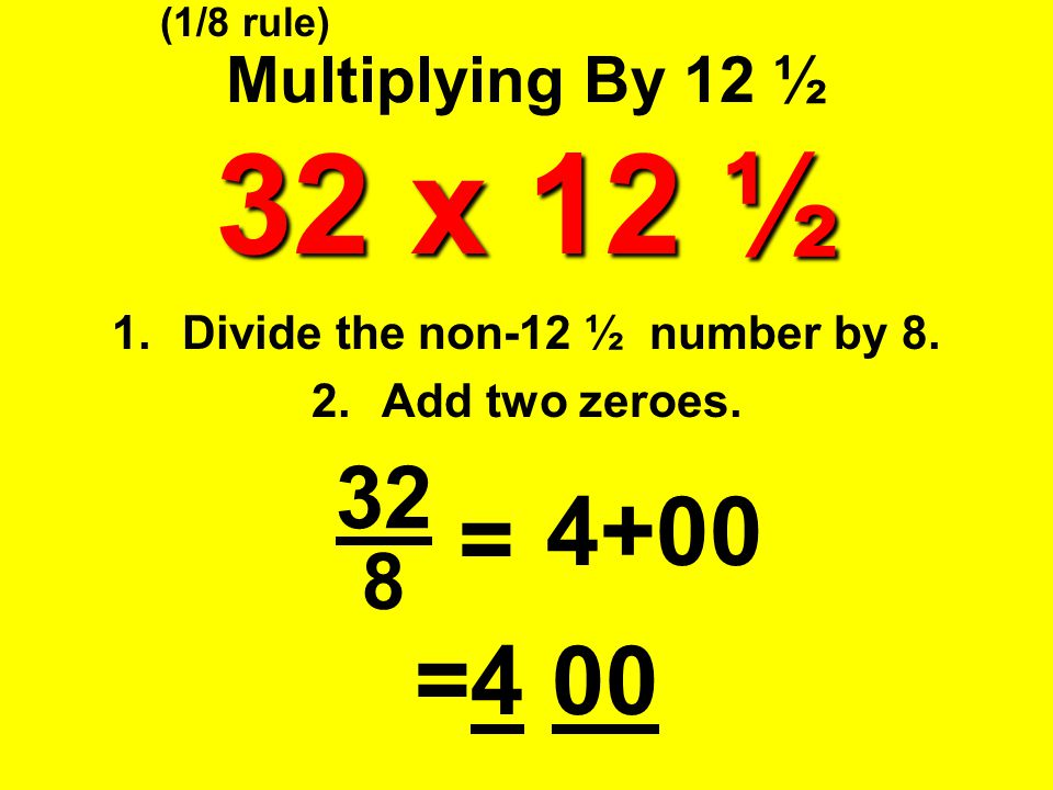 Divide the non-12 ½ number by 8. Add two zeroes.