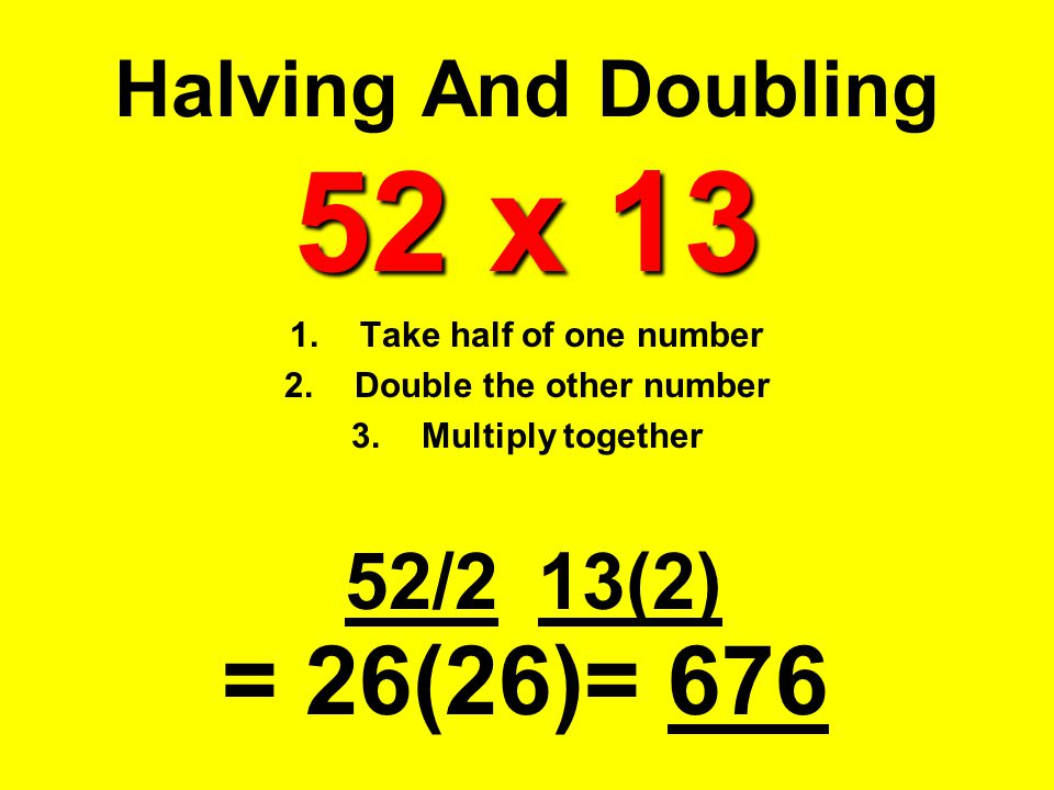 Take half of one number Double the other number Multiply together