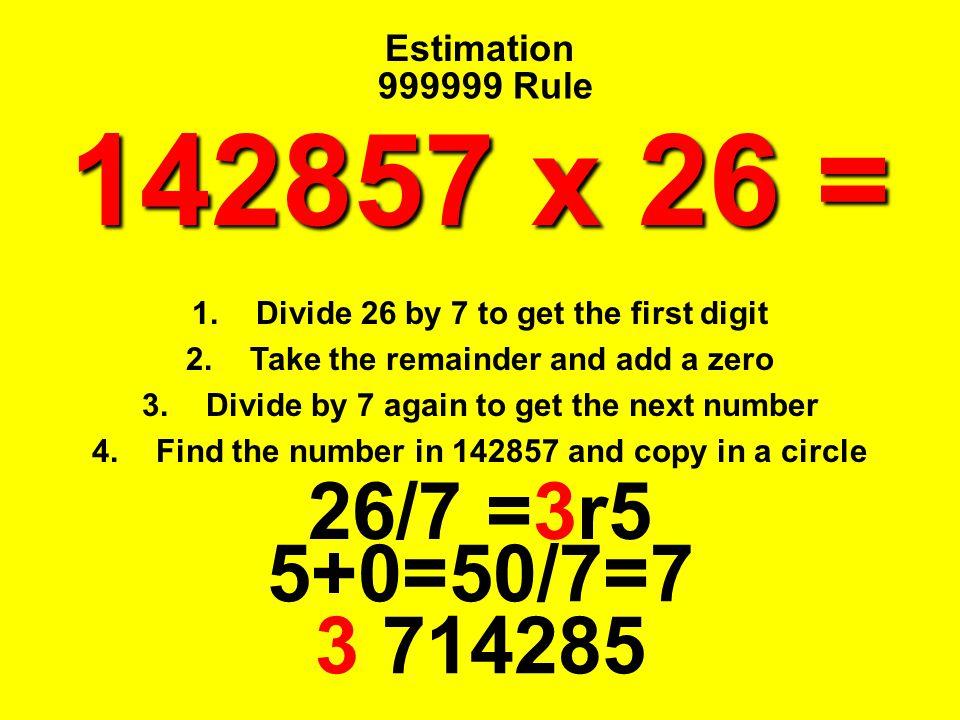 142857 x 26 = 26/7 =3r5 5+0=50/7=7 3 714285 Estimation 999999 Rule