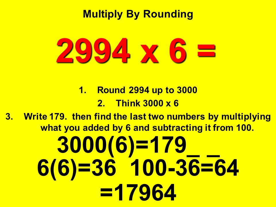 Multiply By Rounding 2994 x 6 = Round 2994 up to 3000. Think 3000 x 6.