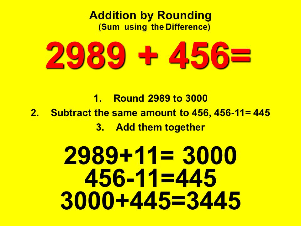 Addition by Rounding (Sum using the Difference) 2989 + 456= Round 2989 to 3000. Subtract the same amount to 456, 456-11= 445.