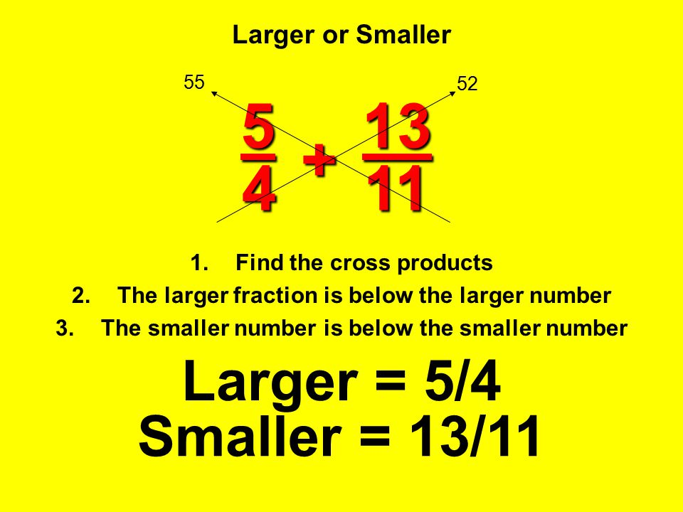 5 13 + 4 11 Larger = 5/4 Smaller = 13/11 Larger or Smaller