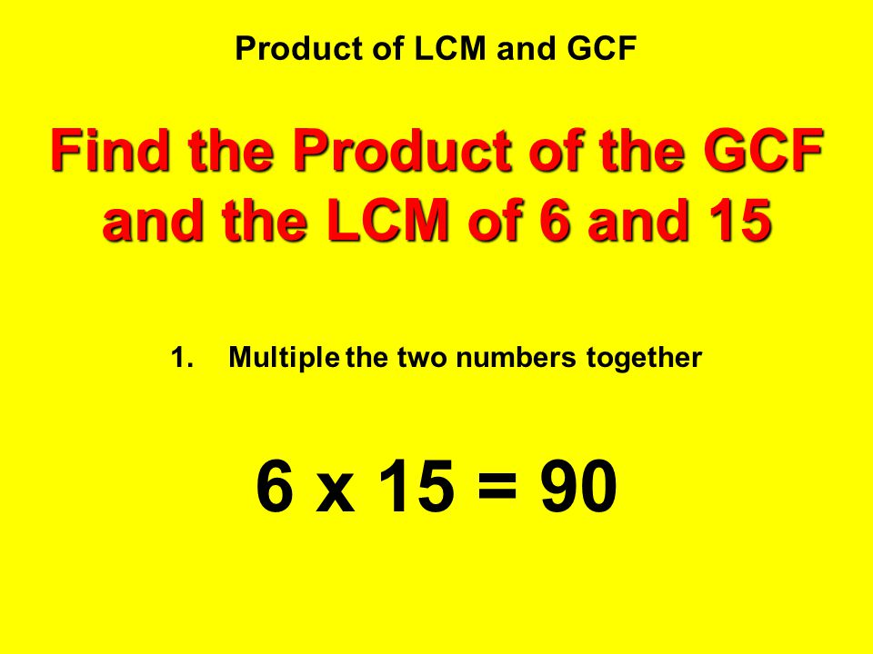 6 x 15 = 90 Find the Product of the GCF and the LCM of 6 and 15