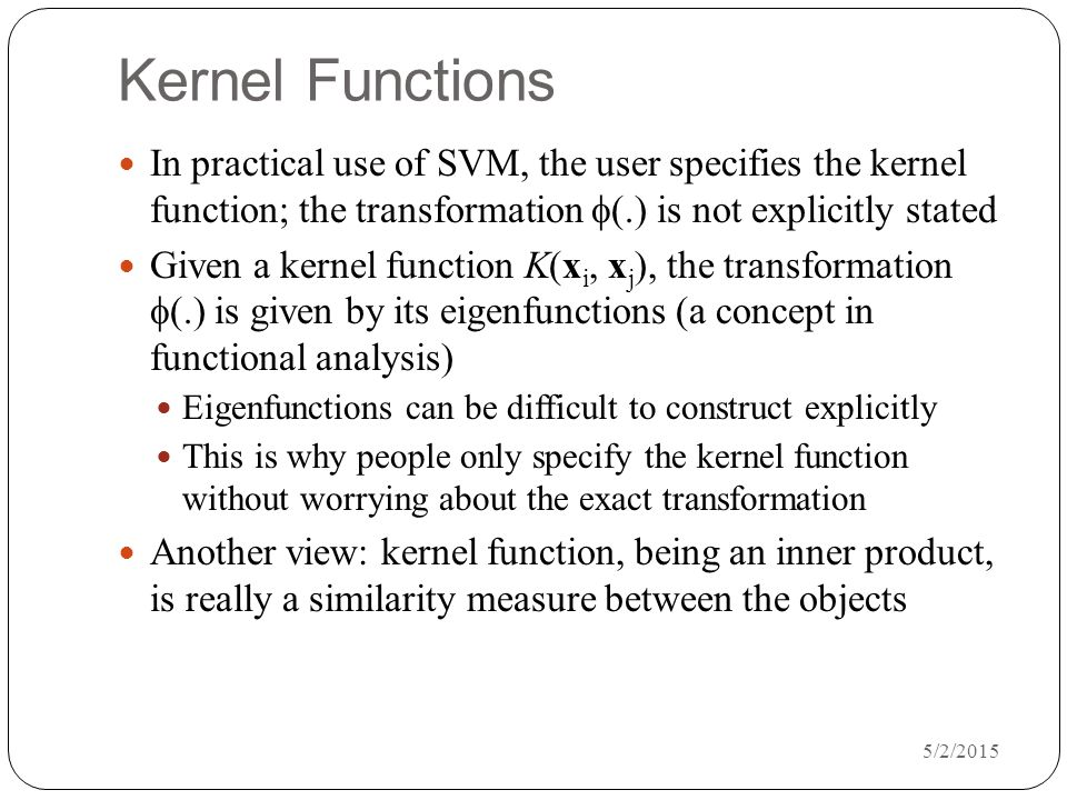 Kernel Functions In practical use of SVM, the user specifies the kernel function; the transformation f(.) is not explicitly stated.