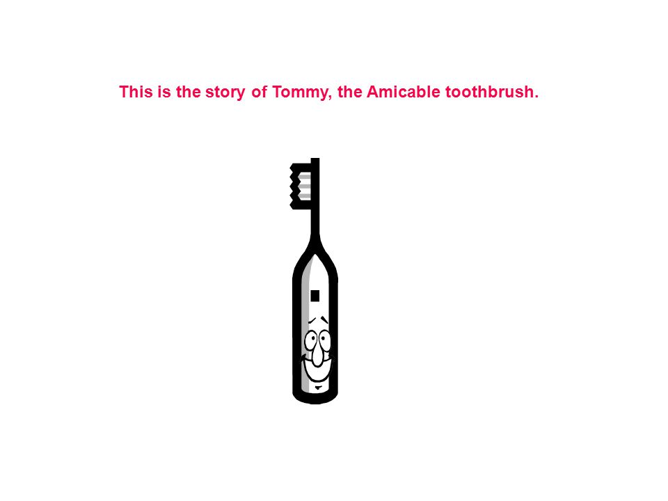 This is the story of Tommy, the Amicable toothbrush.