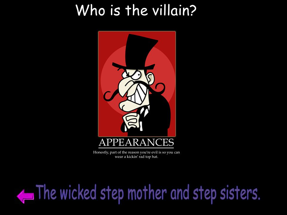 The wicked step mother and step sisters.