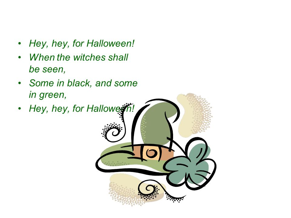 Hey, hey, for Halloween! When the witches shall be seen, Some in black, and some in green,
