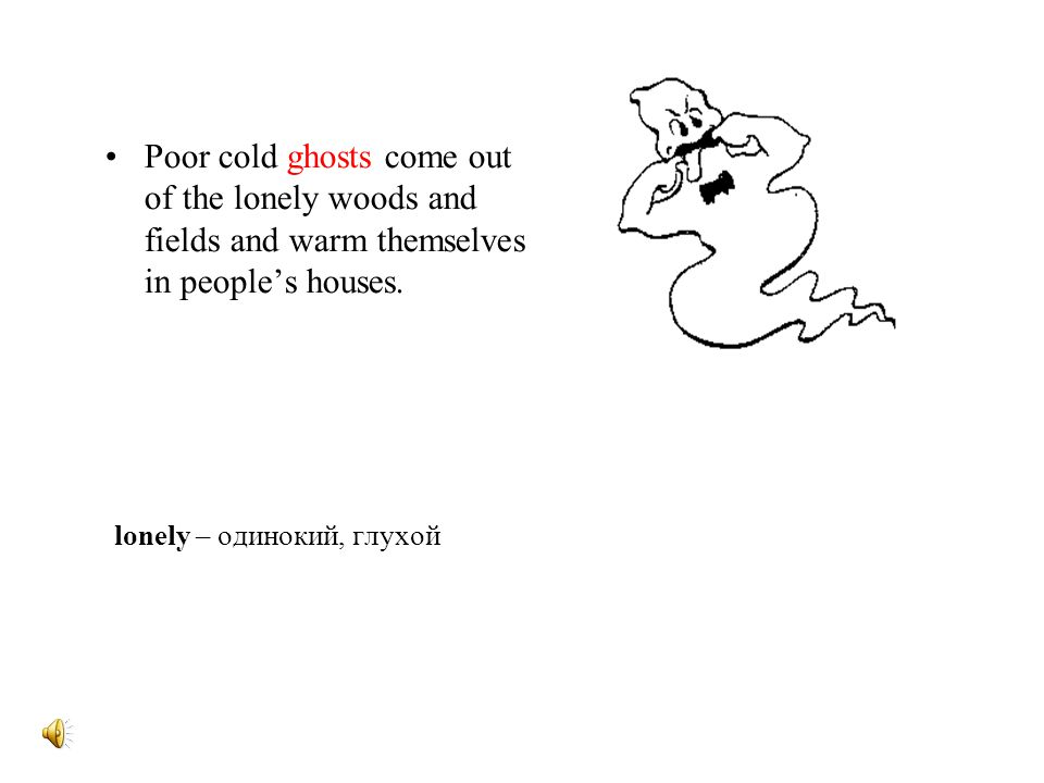 Poor cold ghosts come out of the lonely woods and fields and warm themselves in people's houses.