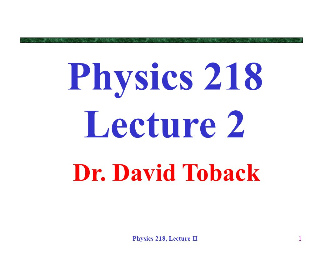 Physics 218 Lecture 2 Dr. David Toback Physics 218, Lecture II