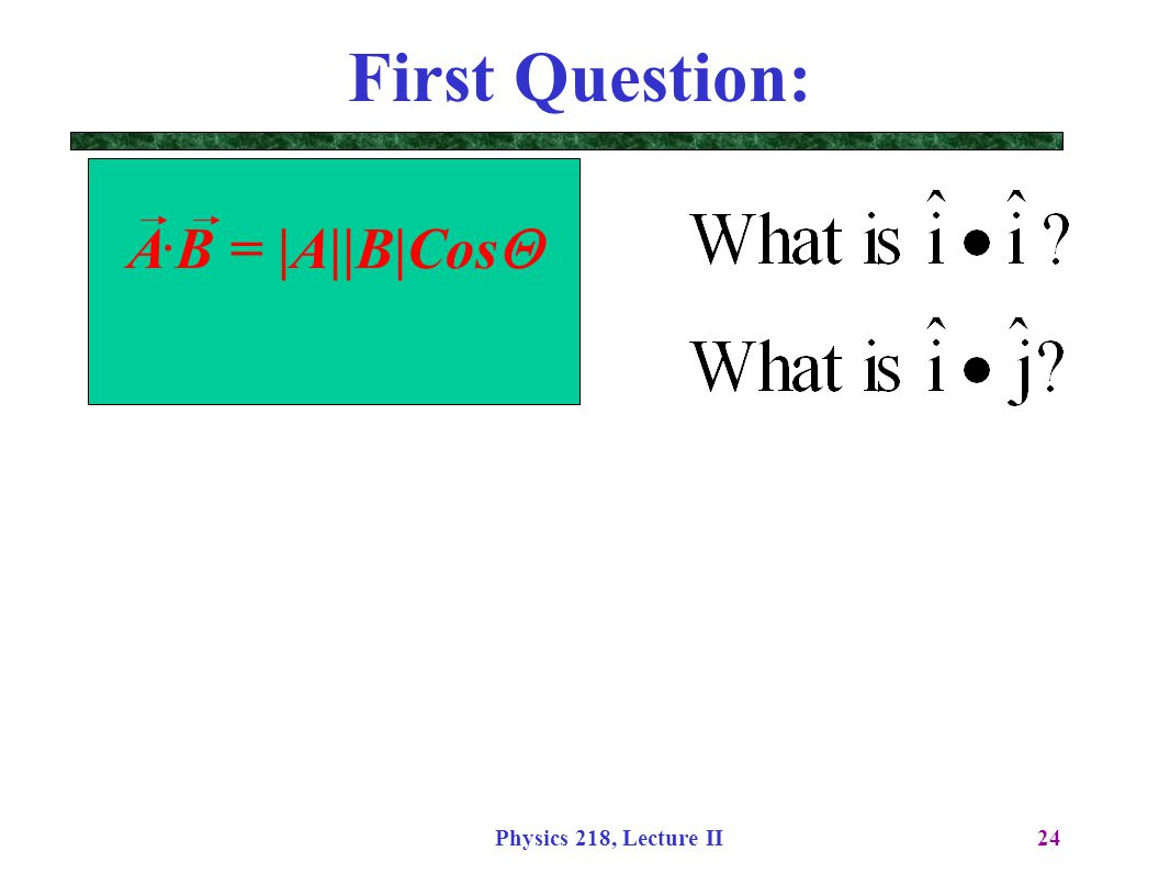 First Question: A.B = |A||B|CosQ Physics 218, Lecture II