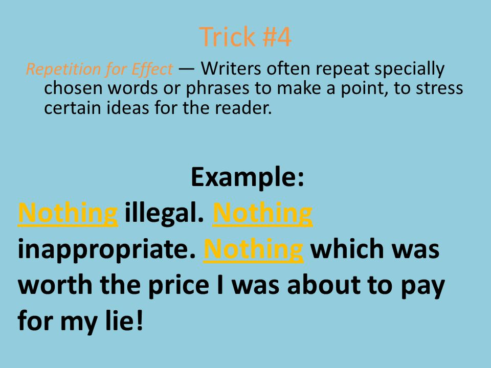 Trick #4 Repetition for Effect — Writers often repeat specially chosen words or phrases to make a point, to stress certain ideas for the reader.