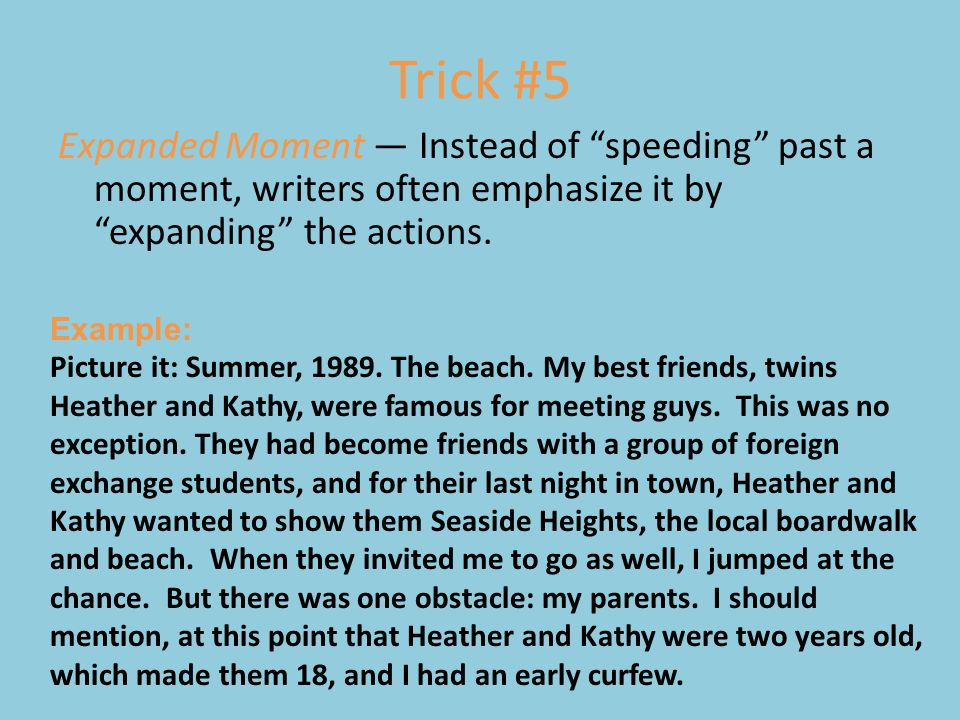 Trick #5 Expanded Moment — Instead of speeding past a moment, writers often emphasize it by expanding the actions.