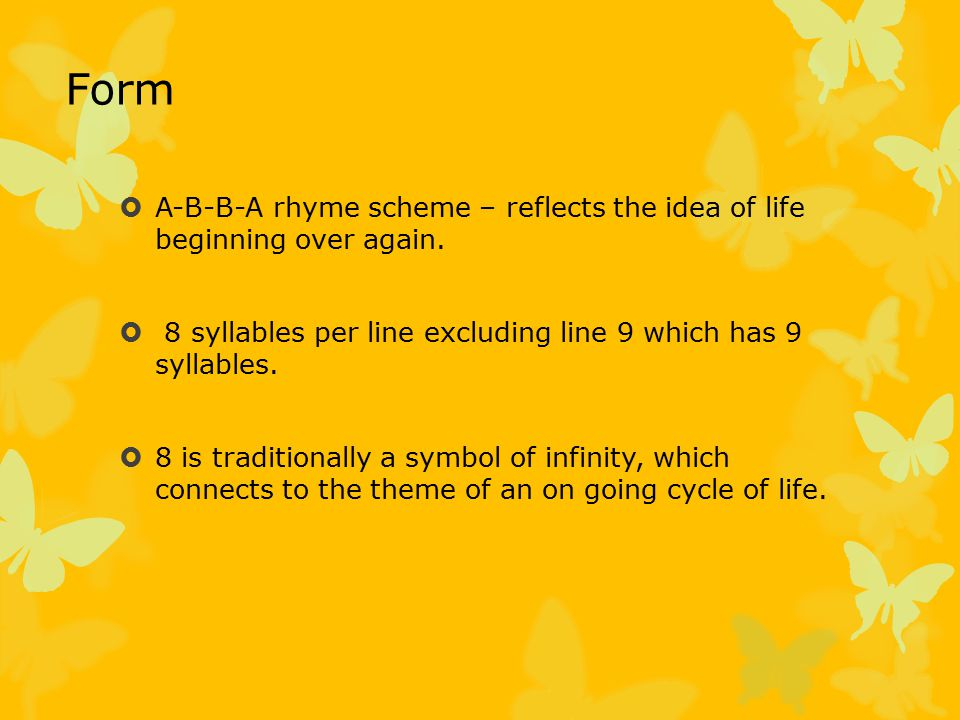 Form A-B-B-A rhyme scheme – reflects the idea of life beginning over again. 8 syllables per line excluding line 9 which has 9 syllables.