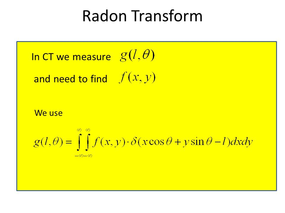 Radon Transform In CT we measure and need to find We use