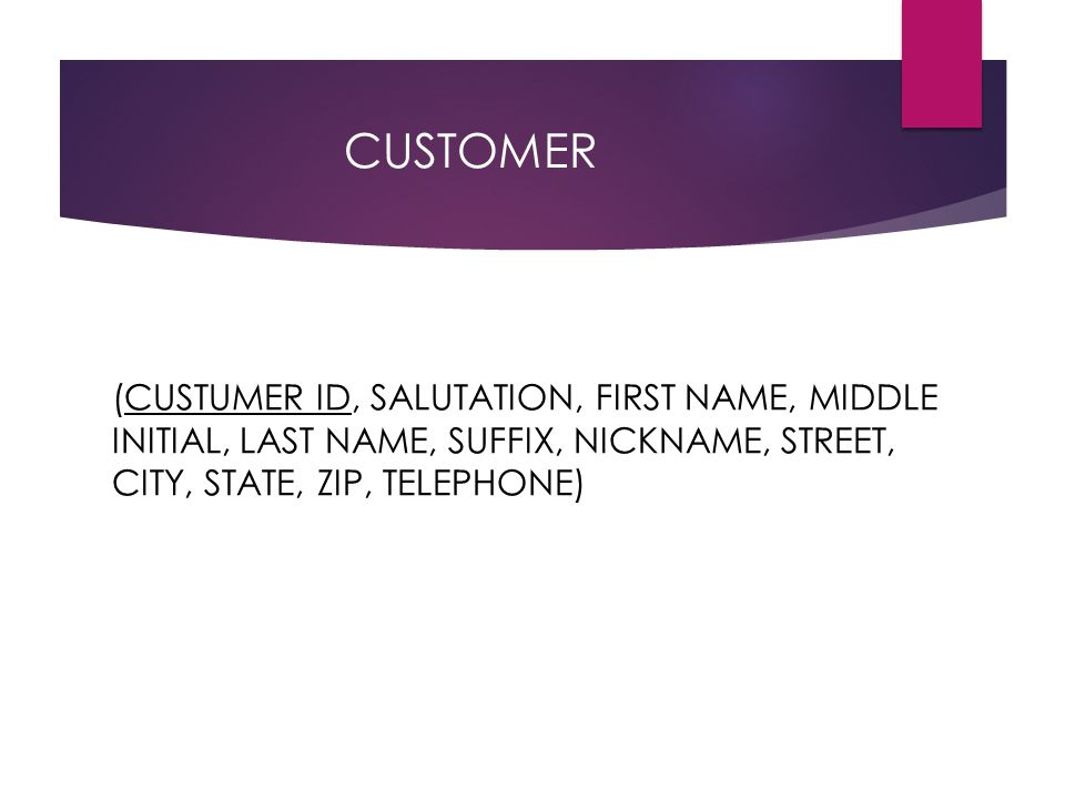 CUSTOMER (CUSTUMER ID, SALUTATION, FIRST NAME, MIDDLE INITIAL, LAST NAME, SUFFIX, NICKNAME, STREET, CITY, STATE, ZIP, TELEPHONE)