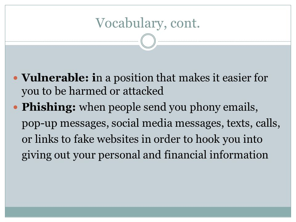 Vocabulary, cont. Vulnerable: in a position that makes it easier for you to be harmed or attacked. Phishing: when people send you phony emails,