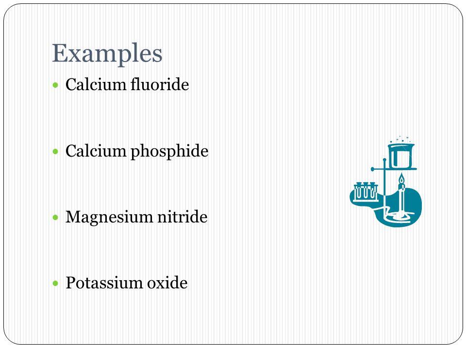 Examples Calcium fluoride Calcium phosphide Magnesium nitride