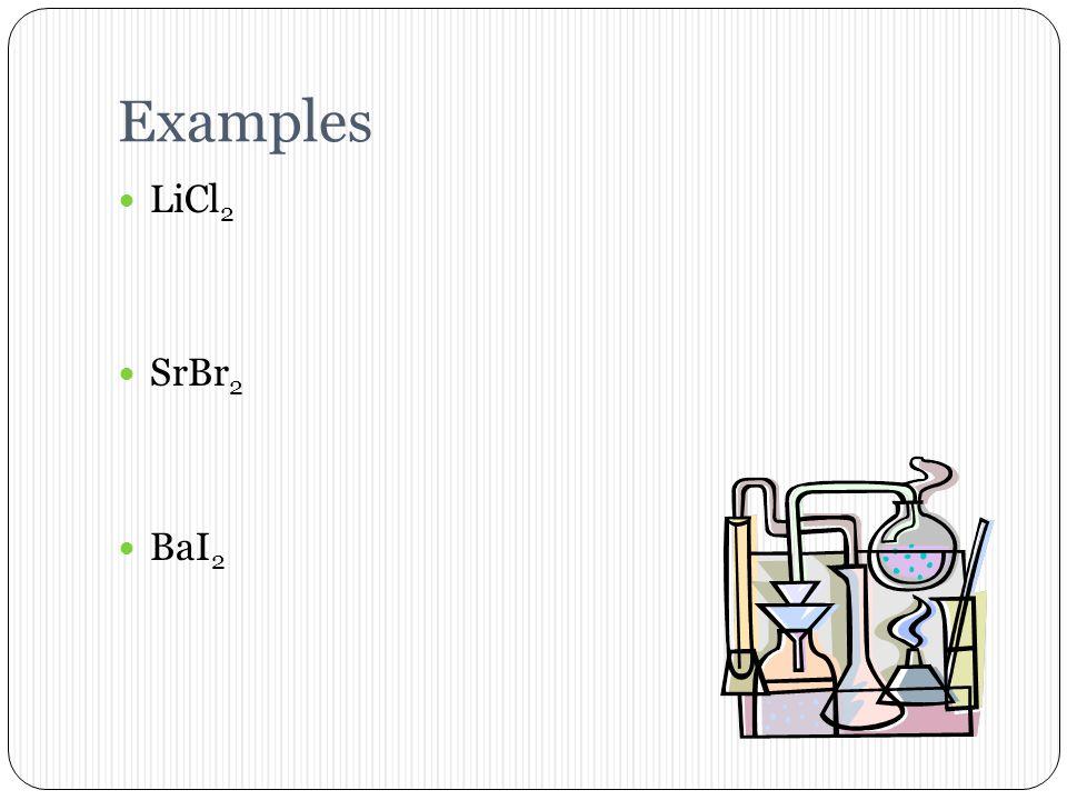 Examples LiCl2 SrBr2 BaI2