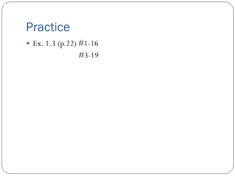 Practice Ex. 1.3 (p.22) #1-16 #3-19