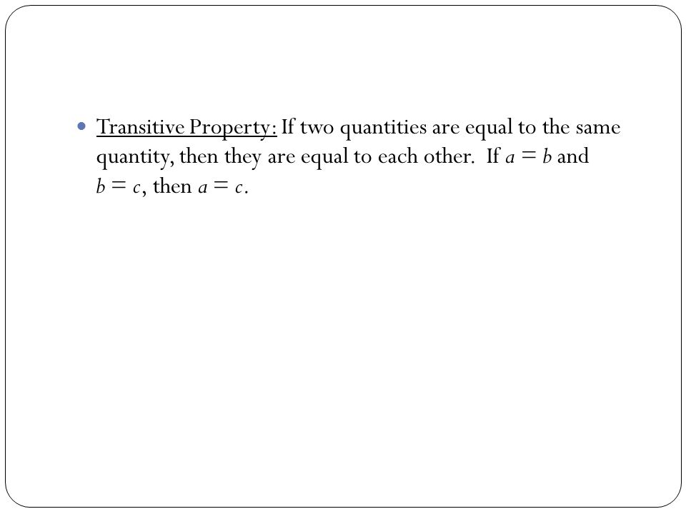 Transitive Property: If two quantities are equal to the same quantity, then they are equal to each other.