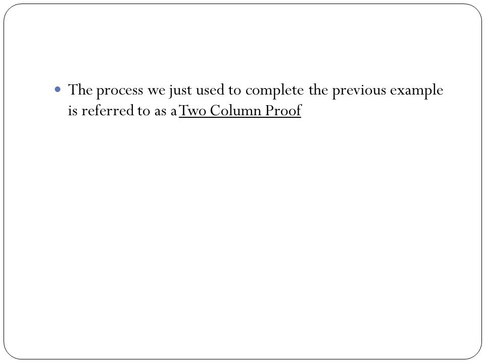 The process we just used to complete the previous example is referred to as a Two Column Proof