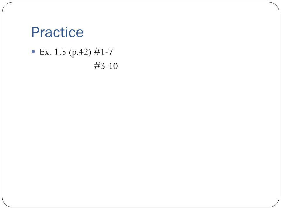 Practice Ex. 1.5 (p.42) #1-7 #3-10
