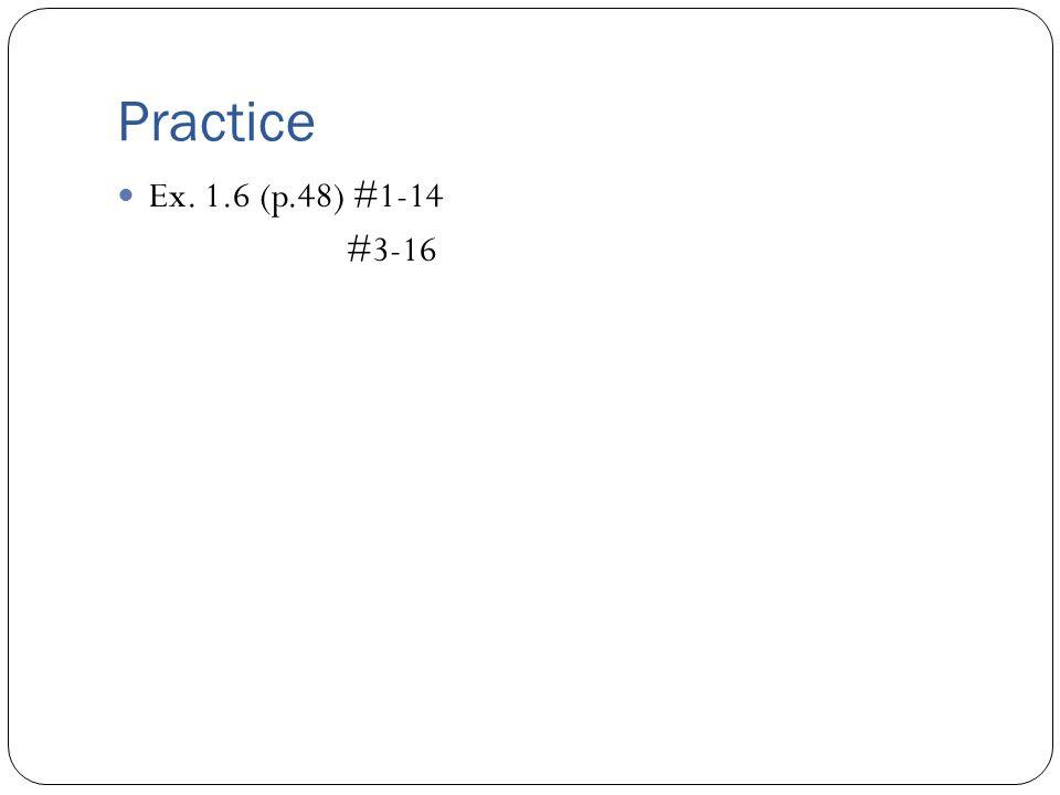 Practice Ex. 1.6 (p.48) #1-14 #3-16