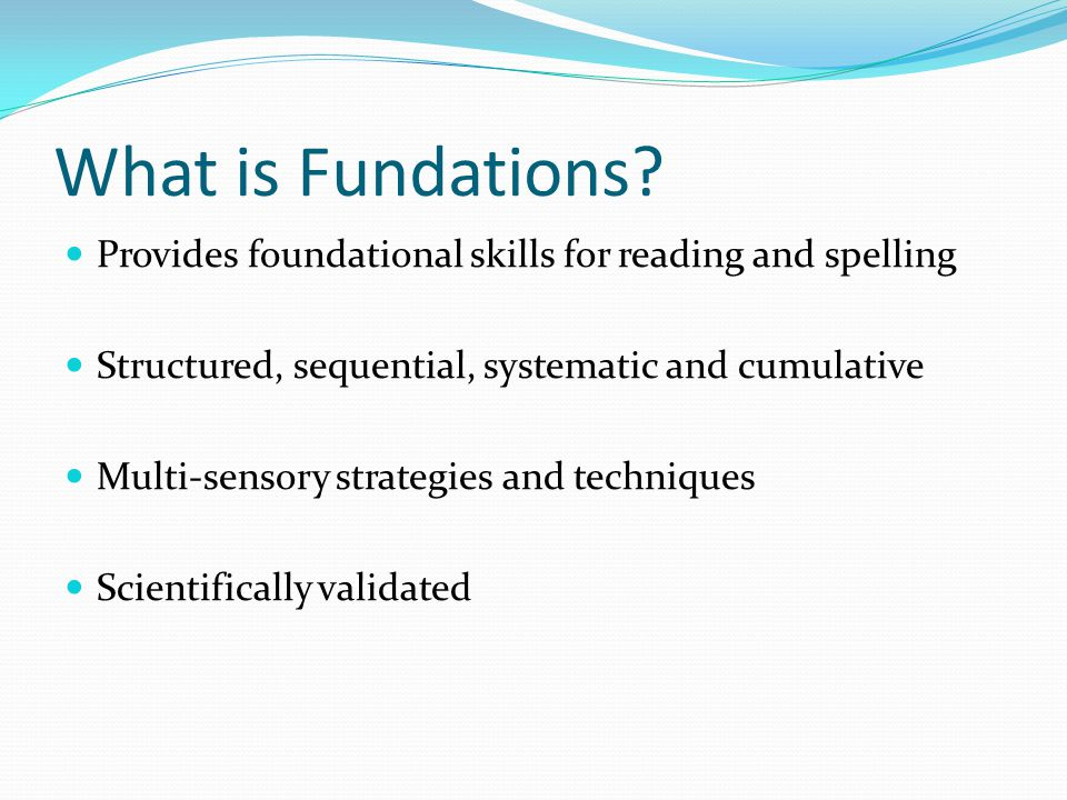 What is Fundations Provides foundational skills for reading and spelling. Structured, sequential, systematic and cumulative.
