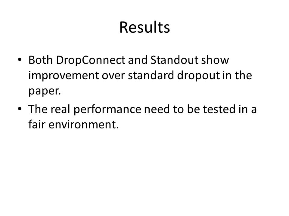 Results Both DropConnect and Standout show improvement over standard dropout in the paper.