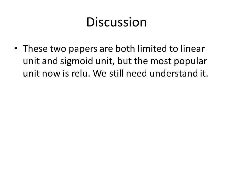 Discussion These two papers are both limited to linear unit and sigmoid unit, but the most popular unit now is relu.