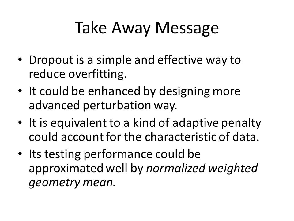 Take Away Message Dropout is a simple and effective way to reduce overfitting. It could be enhanced by designing more advanced perturbation way.