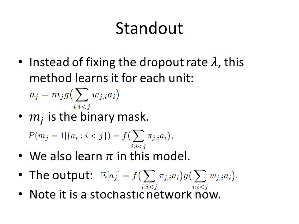 Standout Instead of fixing the dropout rate 𝜆, this method learns it for each unit: 𝑚 𝑗 is the binary mask.
