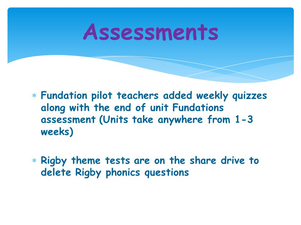 Assessments Fundation pilot teachers added weekly quizzes along with the end of unit Fundations assessment (Units take anywhere from 1-3 weeks)