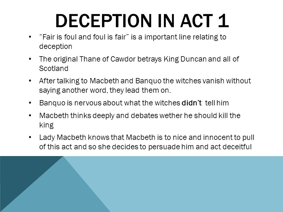 Deception in act 1 Fair is foul and foul is fair is a important line relating to deception.