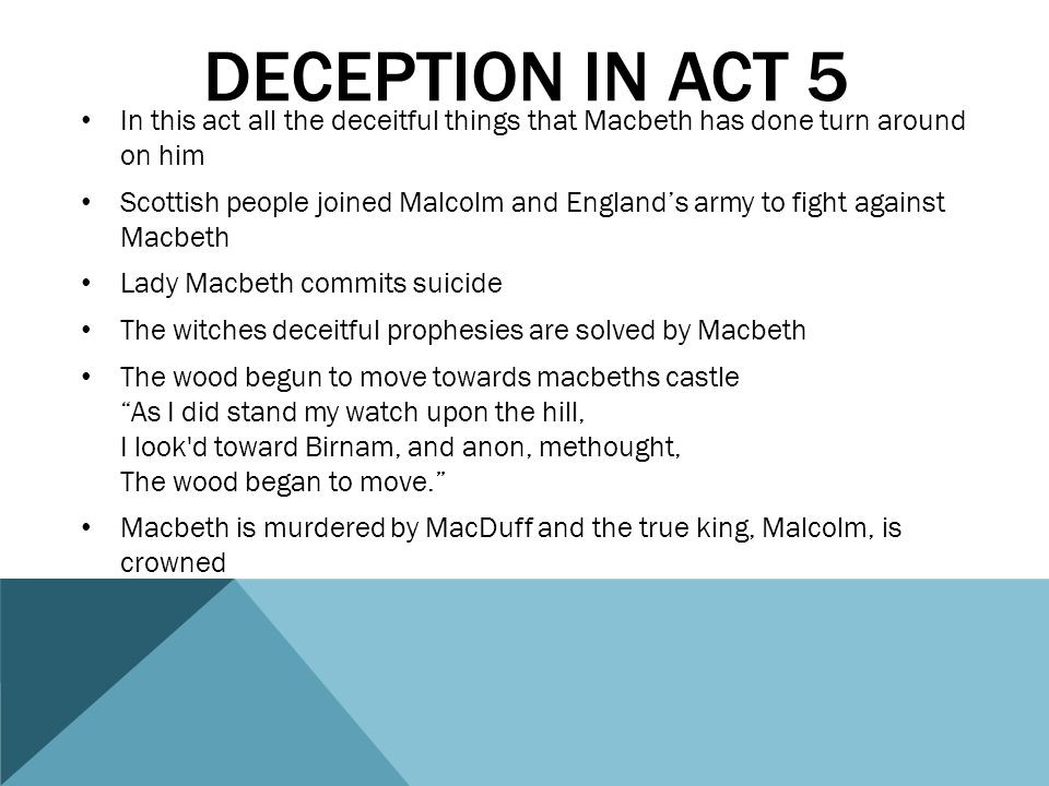 deception in act 5 In this act all the deceitful things that Macbeth has done turn around on him.