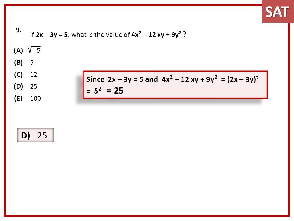 SAT 9. If 2x – 3y = 5, what is the value of 4x2 – 12 xy + 9y2 (A) 5. (B) (C) 12. (D) 25. (E)