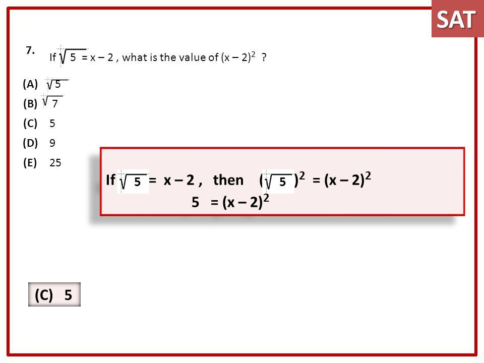 SAT 5 = (x – 2)2 If 5 = x – 2 , then ( 5 )2 = (x – 2)2 (C) 5 5 5 7.