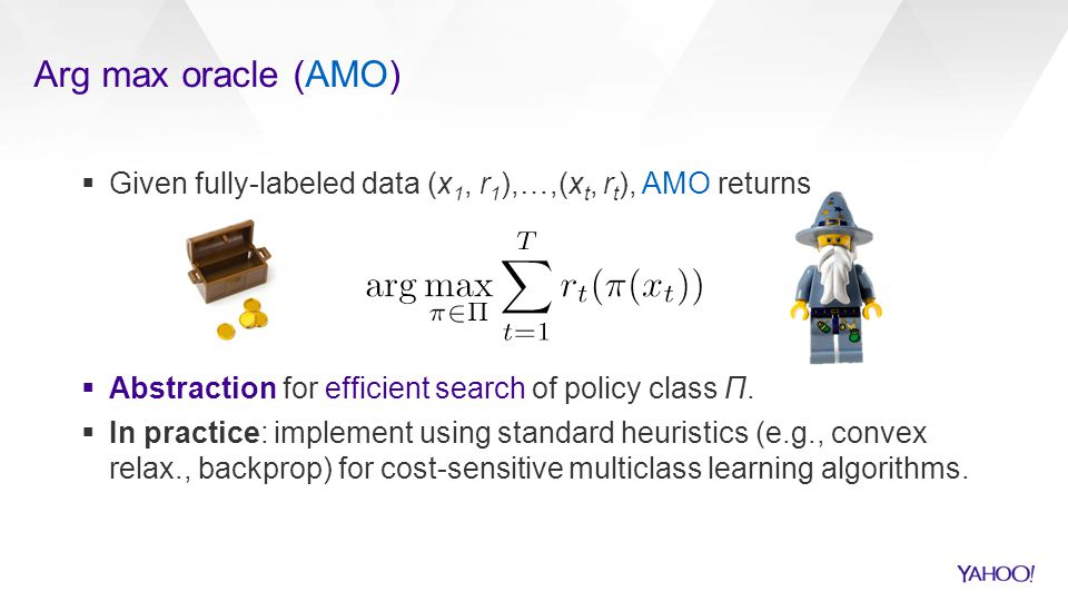 Arg max oracle (AMO) Given fully-labeled data (x1, r1),…,(xt, rt), AMO returns. Abstraction for efficient search of policy class Π.