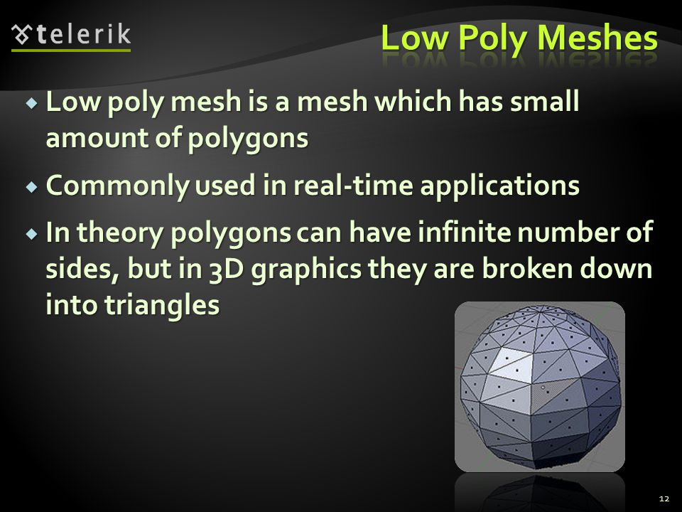 Low Poly Meshes Low poly mesh is a mesh which has small amount of polygons. Commonly used in real-time applications.