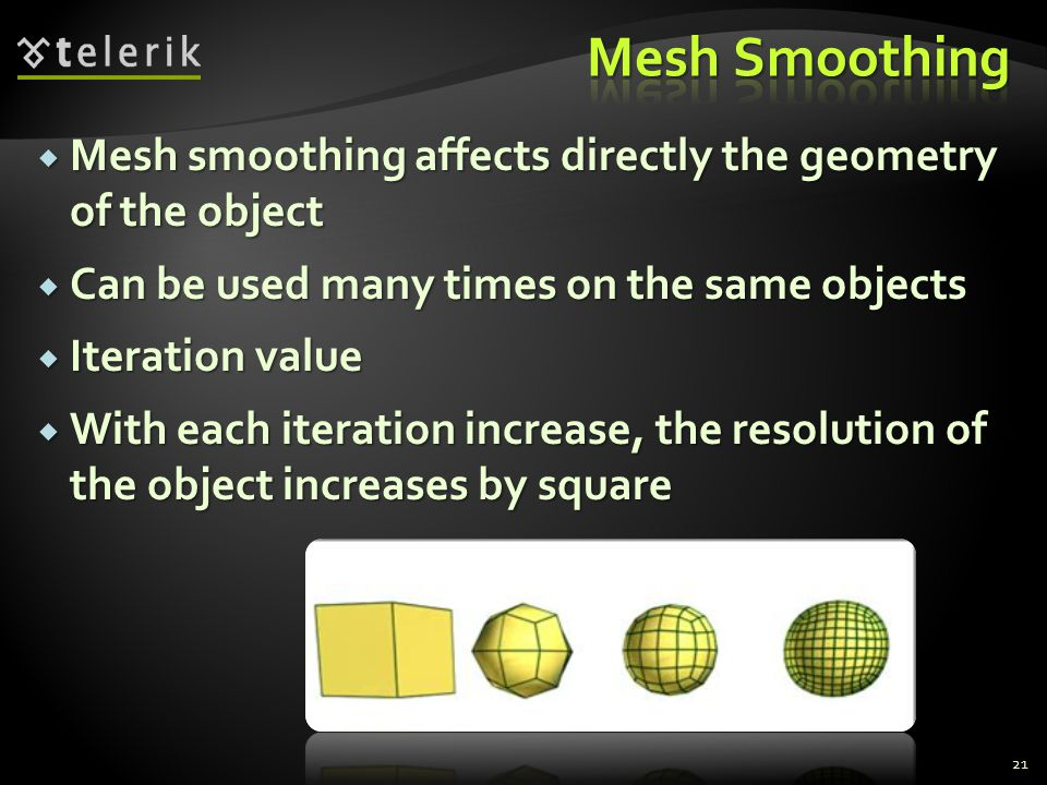 Mesh Smoothing Mesh smoothing affects directly the geometry of the object. Can be used many times on the same objects.