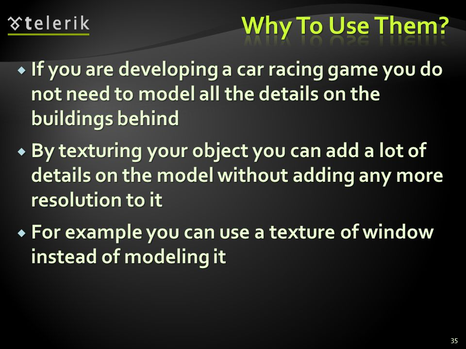 Why To Use Them If you are developing a car racing game you do not need to model all the details on the buildings behind.